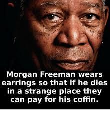 Morgan Freeman Memes - morgan freeman wears earrings so that if he dies in a strange place