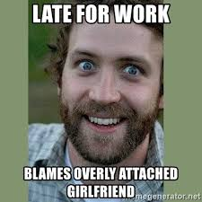 Overly Attached Girlfriend Meme Generator - late for work blames overly attached girlfriend overly attached