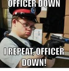Downs Memes - officer down repeat officer down down meme on me me