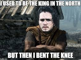 King Of The North Meme - i used to be the king in the north but then i bent the knee