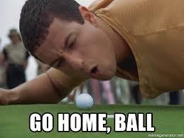 Happy Gilmore Meme - go home ball happy gilmore home meme generator
