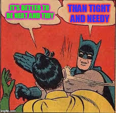 Neat Meme - it s better to be neat and tidy than tight and needy meme