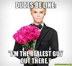 Dudes Be Like Meme - dudes be like i m the realest guy out there make a meme