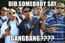 Gang Bang Memes - did somebody say gangbang mexican gangsters meme generator