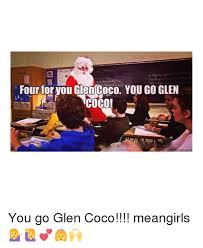 You Go Glen Coco Meme - four for tou giencoco you go glen you go glen coco meangirls