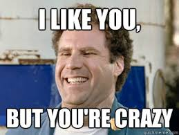 Your Crazy Meme - i like you but you re crazy will ferrell old school funny