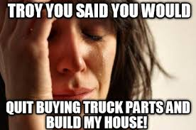 House Meme Generator - meme creator troy you said you would quit buying truck parts and