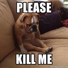 Please Kill Me Meme - please kill me sad bulldog on couch meme generator
