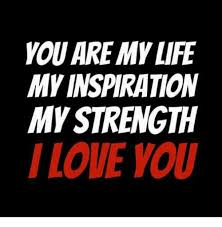 Inspiration Memes - you are my life my inspiration my strength i love you life meme on