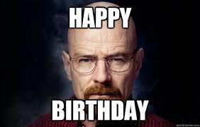 Heisenberg Meme - happy birthday heisenberg quickmeme