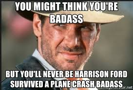 You Re A Badass Meme - you might think you re badass but you ll never be harrison ford