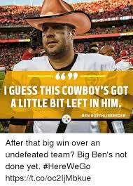 Ben Roethlisberger Meme - ilet i guess this cowboy s gon a little bit left in him ben