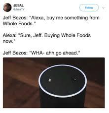 Whole Foods Meme - jesal follow jeff bezos alexa buy me something from whole foods