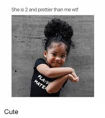 Wtf Girl Meme - she is 2 and prettier than me wtf cute cute meme on sizzle