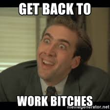 Get Back To Work Meme - get back to work bitches nick cage meme generator