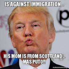 Meme Puto - is against immigration his mom is from scottland mas puto