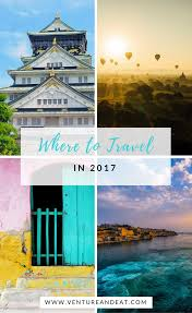 where to travel in 2017 top picks and wish list venture eat