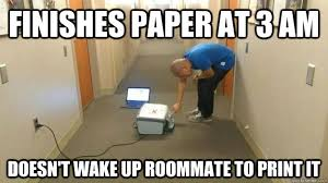 Roommate Memes - finishes paper at 3 am doesn t wake up roommate to print it good