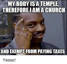 Yesss Meme - my body is a temple therefore iama church and exempt from