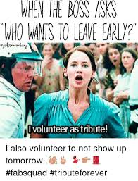 I Volunteer Meme - when the boss asks ihownis to leave early i volunteer as tribute i
