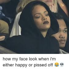 Pissed Off Face Meme - how my face look when i m either happy or pissed off meme on