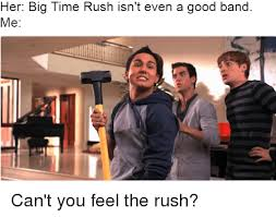 Rush Meme - her big time rush isn t even a good band me can t you feel the rush