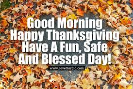 morning happy thanksgiving a safe and blessed day