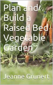 Building A Raised Vegetable Garden by Plan And Build A Raised Bed Vegetable Garden Jeanne Grunert