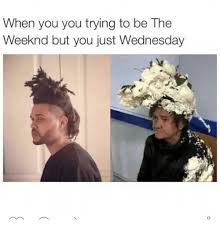 The Weeknd Memes - when you you trying to be the weeknd but you just wednesday the