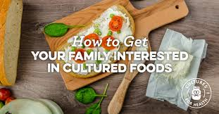 how to get your family interested in cultured foods cultures for