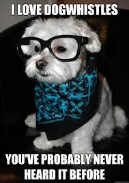Hipster Dog Meme - i love dogwhistles you ve probably never heard it before hipster