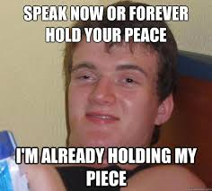Peace Meme - speak now or forever hold your peace i m already holding my piece