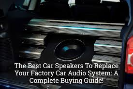 car buying guide find the best car speakers to replace your factory car audio