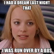 I Had A Dream Meme - i had a dream last night that i was run over by a bus mean girls
