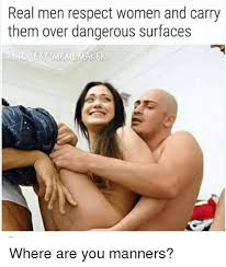 Meme Sexy - real men respect women and carry them over dangerous surfaces he