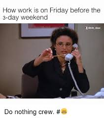3 Day Weekend Meme - how work is on friday before the 3 day weekend davie dave do