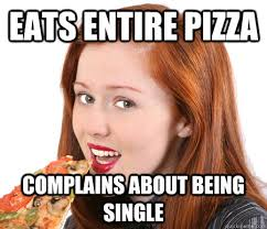 Single Girl Meme - eats entire pizza complains about being single pizza girl quickmeme