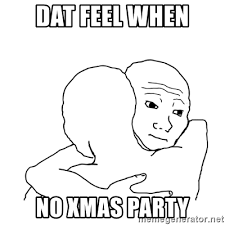 dat feel when no xmas party i know that feel bro blank meme
