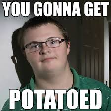 Potatoe Meme - you gonna get potatoed i can count to potato know your meme