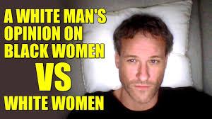 Black Man White Woman Meme - a white man s opinion on black women vs white women youtube