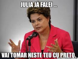 Julia Meme - julia j磧 falei vai tomar neste teu cu preto dilma rousseff