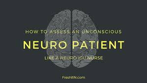 how to assess an unconscious neuro patient like a neuro icu nurse