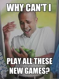 Play All The Games Meme - why can t i play all these new games why cant i hold all these