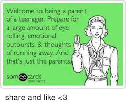 Memes About Teenagers - welcome to being a parent of a teenager prepare for a large amount