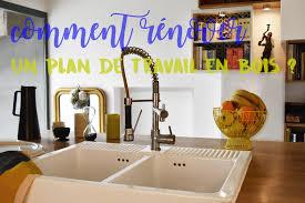 restaurer plan de travail cuisine comment rénover un plan de travail en bois be frenchie