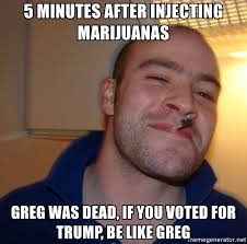 Injecting Marijuanas Meme - 5 minutes after injecting marijuanas greg was dead if you voted for