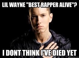 Lil Wayne Meme - lil wayne best rapper alive i dont think i ve died yet eminem