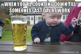 Last Day Of Work Meme - when you re counting down till someones last day at work drunk