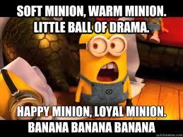 Minions Banana Meme - soft minion warm minion little ball of drama happy minion