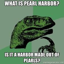 Pearl Harbor Meme - what is pearl harbor is it a harbor made out of pearls